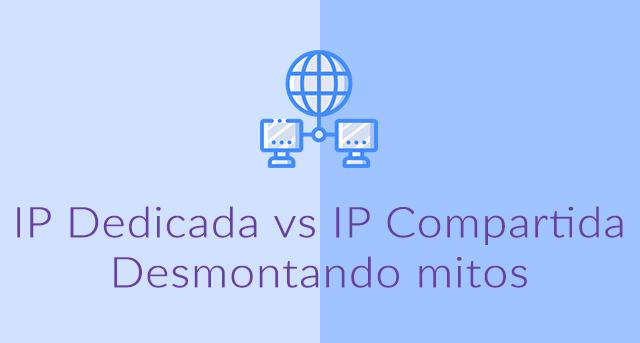 IP Dedicada vs IP Compartida : Desmontando mitos